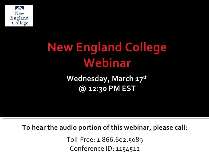 To hear the audio portion of this webinar, please call: Toll-Free: 1.866.602.5089 Conference ID: 1154512 New England Colle...
