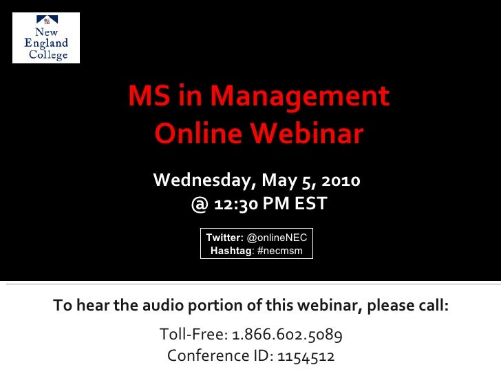 To hear the audio portion of this webinar, please call: Toll-Free: 1.866.602.5089 Conference ID: 1154512 MS in Management ...