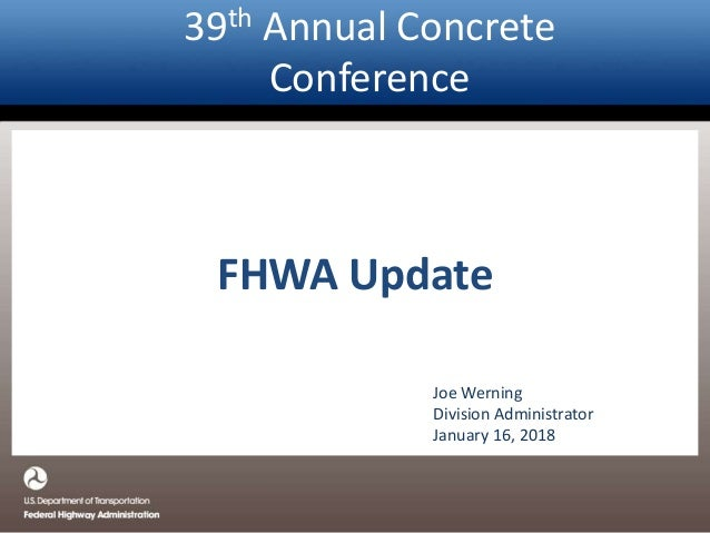 39th Annual Concrete Conference FHWA Update Joe Werning Division Administrator January 16, 2018