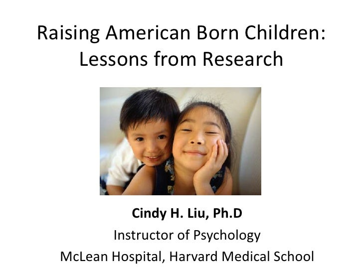 Raising American Born Children:     Lessons from Research            Cindy H. Liu, Ph.D         Instructor of Psychology  ...