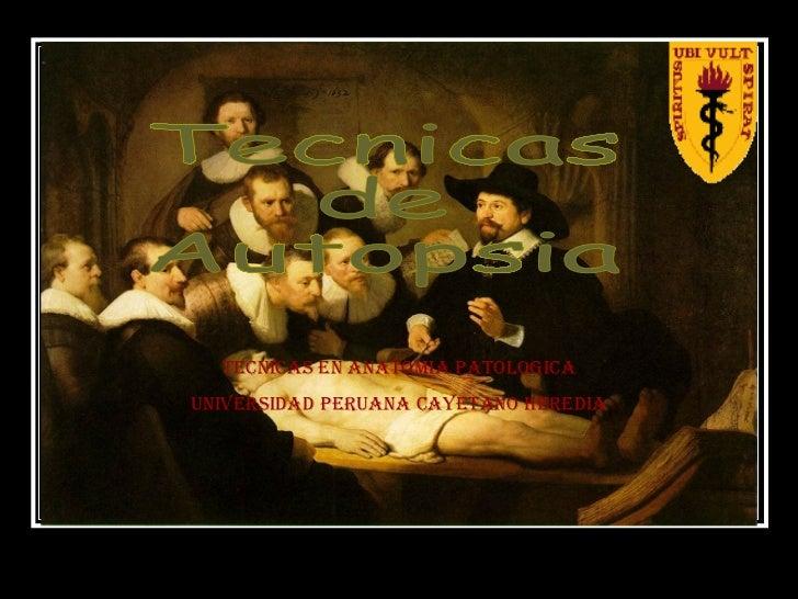 Tecnicas  de  Autopsia TECNICAS EN ANATOMIA PATOLOGICA UNIVERSIDAD PERUANA CAYETANO HEREDIA