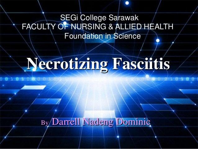 SEGi College SarawakFACULTY OF NURSING & ALLIED HEALTH         Foundation in Science Necrotizing Fasciitis    By   Darrell...
