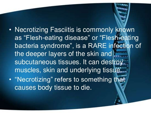 the characteristics of necrotizing fasciitis a rare illness Necrotizing fasciitis (aka flesh eating infection) is a very rare  most people  who get necrotizing fasciitis have other health problems that are associated with  the disease  what are the symptoms of necrotizing fasciitis.
