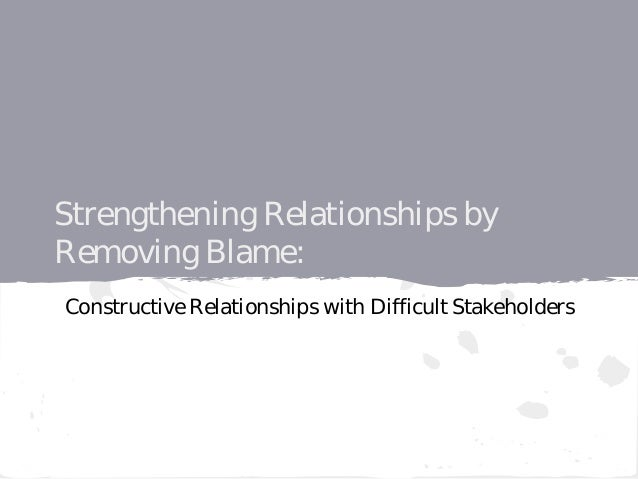 Strengthening Relationships by Removing Blame: Constructive Relationships with Difficult Stakeholders