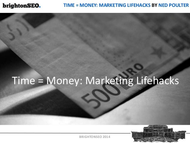 BRIGHTONSEO 2014 TIME = MONEY: MARKETING LIFEHACKS BY NED POULTER Time = Money: Marketing Lifehacks