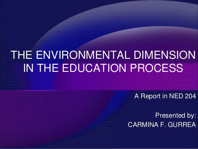 THE ENVIRONMENTAL DIMENSION  IN THE EDUCATION PROCESS                  A Report in NED 204                       Presented...