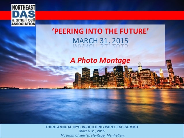 THIRD ANNUAL NYC IN-BUILDING WIRELESS SUMMIT March 31, 2015 Museum of Jewish Heritage, Manhattan 'PEERING	   INTO	   THE	 ...