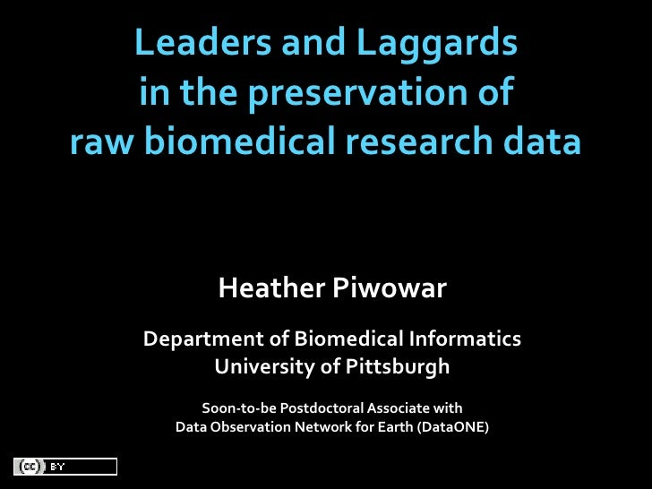 Leaders and Laggards    in the preservation of raw biomedical research data               Heather Piwowar     Department o...