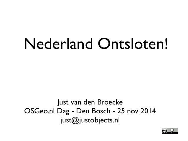 Nederland Ontsloten!  Just van den Broecke  OSGeo.nl Dag - Den Bosch - 25 nov 2014  just@justobjects.nl