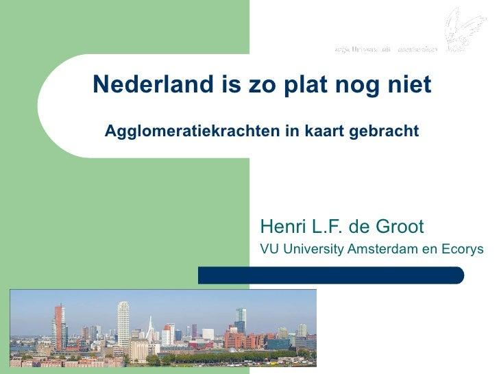 Nederland is zo plat nog niet Agglomeratiekrachten in kaart gebracht Henri L.F. de Groot VU University Amsterdam en Ecorys