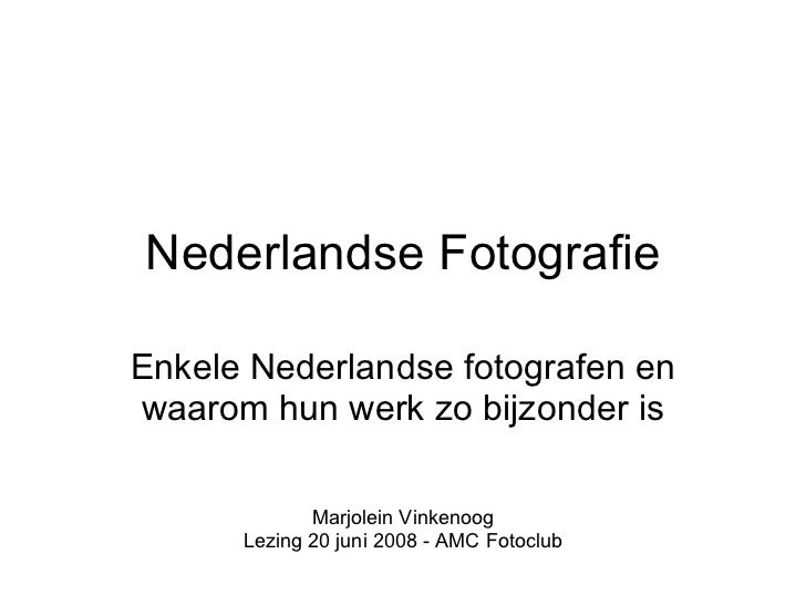 Nederlandse Fotografie Enkele Nederlandse fotografen en waarom hun werk zo bijzonder is Marjolein Vinkenoog Lezing 20 juni...