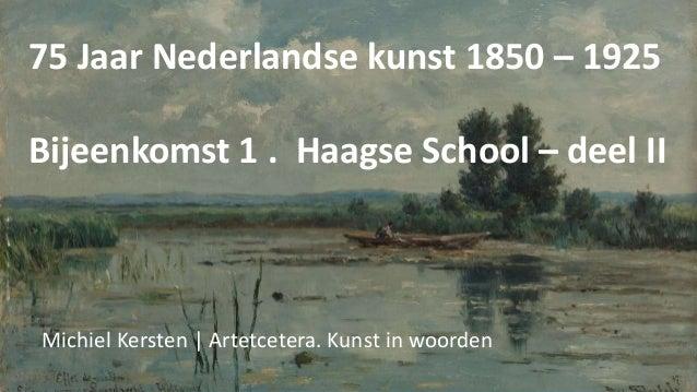 75 Jaar Nederlandse kunst 1850 – 1925 Bijeenkomst 1 . Haagse School – deel II Michiel Kersten   Artetcetera. Kunst in woor...