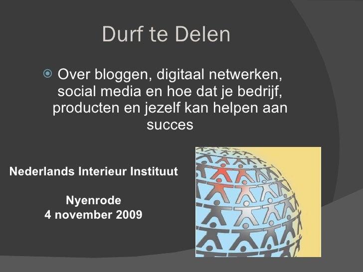 Durf te Delen <ul><li>Over bloggen, digitaal netwerken, social media en hoe dat je bedrijf, producten en jezelf kan helpen...