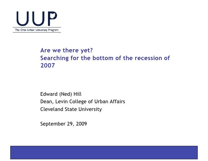 Are we there yet? Searching for the bottom of the recession of 2007    Edward (Ned) Hill Dean, Levin College of Urban Affa...