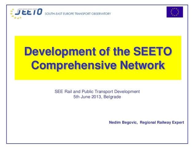 Development of the SEETOComprehensive NetworkNedim Begovic, Regional Railway ExpertSEE Rail and Public Transport Developme...