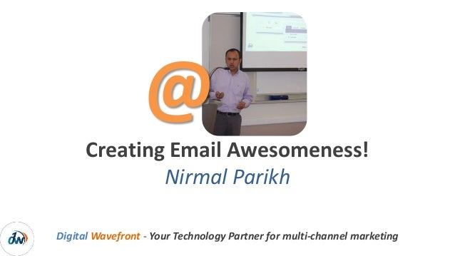Digital Wavefront - Your Technology Partner for multi-channel marketing Creating Email Awesomeness! Nirmal Parikh @