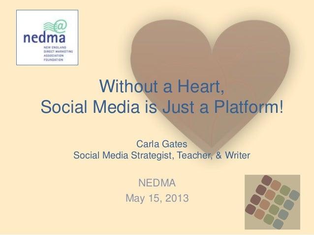 Without a Heart,Social Media is Just a Platform!Carla GatesSocial Media Strategist, Teacher, & WriterNEDMAMay 15, 2013