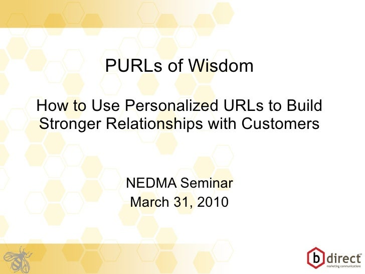 PURLs of Wisdom How to Use Personalized URLs to Build Stronger Relationships with Customers NEDMA Seminar March 31, 2010