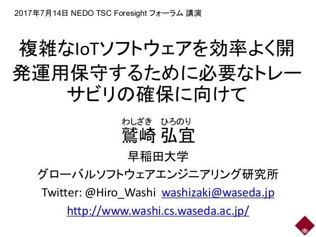 複雑なIoTソフトウェアを効率よく開 発運用保守するために必要なトレー サビリの確保に向けて 鷲崎 弘宜 早稲田大学 グローバルソフトウェアエンジニアリング研究所 Twitter: @Hiro_Washi washizaki@waseda.jp...