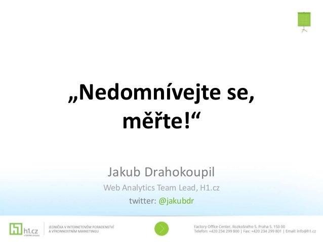 """""""Nedomnívejte se, měřte!"""" Jakub Drahokoupil Web Analytics Team Lead, H1.cz twitter: @jakubdr"""