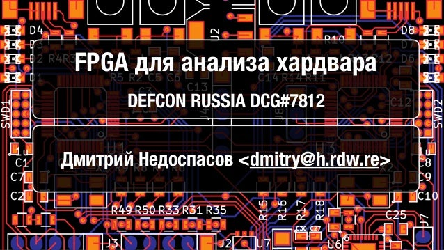 FPGA для анализа хардвара DEFCON RUSSIA DCG#7812 Дмитрий Недоспасов <dmitry@h.rdw.re>