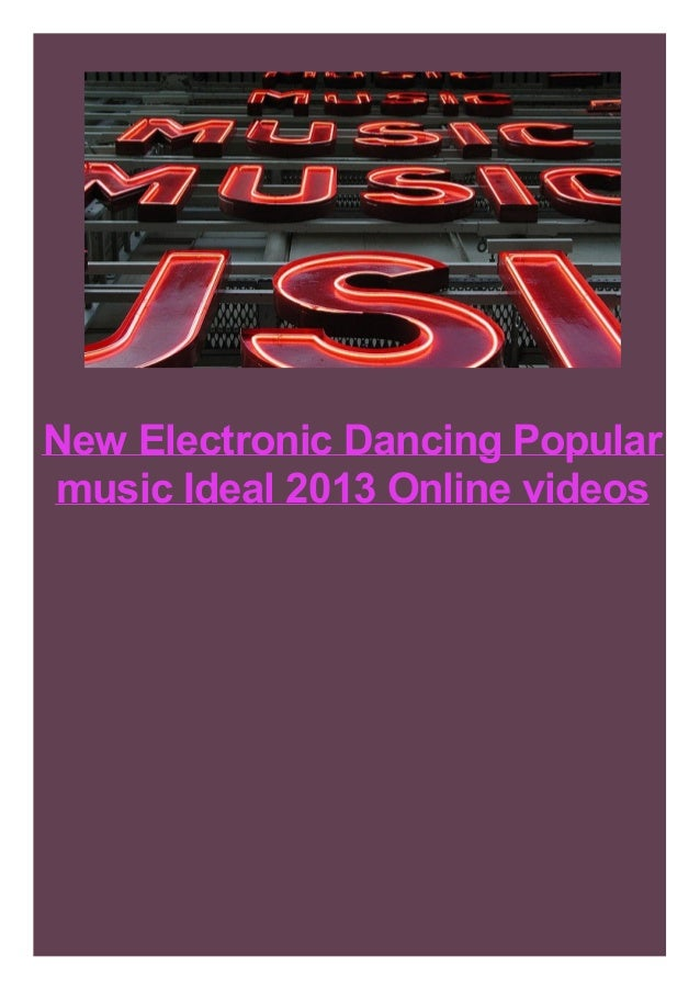 New Electronic Dancing Popular music Ideal 2013 Online videos