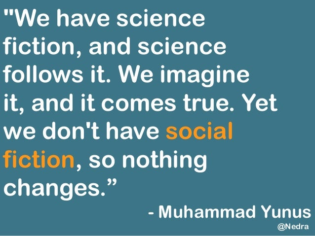 """""""We have science fiction, and science follows it. We imagine it, and it comes true. Yet we don't have social fiction, so n..."""