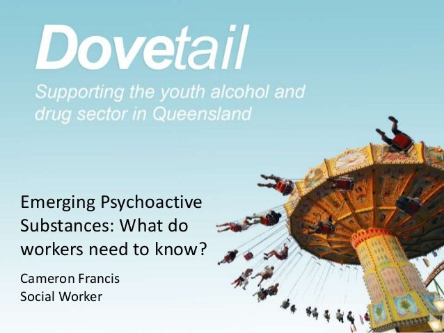 Emerging Psychoactive Substances: What do workers need to know? Cameron Francis Social Worker