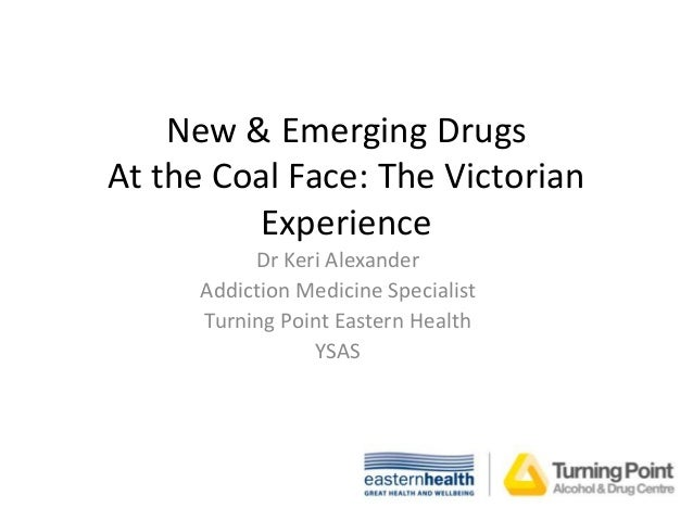 New & Emerging Drugs At the Coal Face: The Victorian Experience Dr Keri Alexander Addiction Medicine Specialist Turning Po...