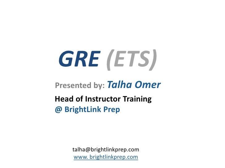 GRE (ETS)Presented by: Talha OmerHead of Instructor Training@ BrightLink Prep    talha@brightlinkprep.com     www. brightl...