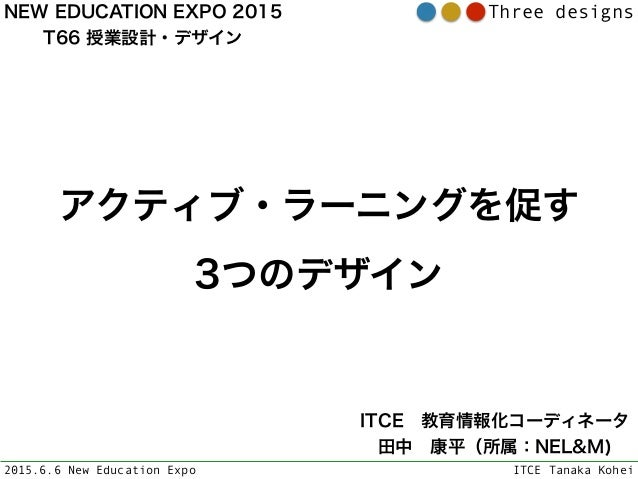 2015.6.6 New Education Expo ITCE Tanaka Kohei Three designs アクティブ・ラーニングを促す 3つのデザイン ITCE教育情報化コーディネータ 田中康平(所属:NEL&M) NEW ...