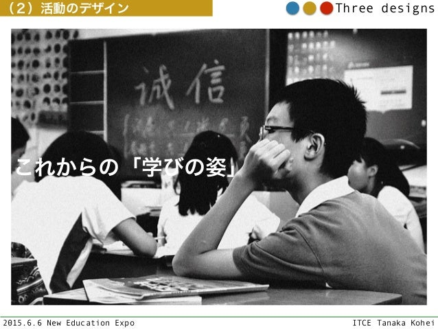2015.6.6 New Education Expo ITCE Tanaka Kohei Three designs(2)活動のデザイン これからの「学びの姿」