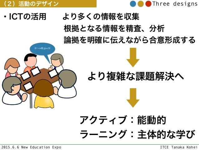 2015.6.6 New Education Expo ITCE Tanaka Kohei Three designs ・ICTの活用より多くの情報を収集 根拠となる情報を精査、分析 論拠を明確に伝えながら合...