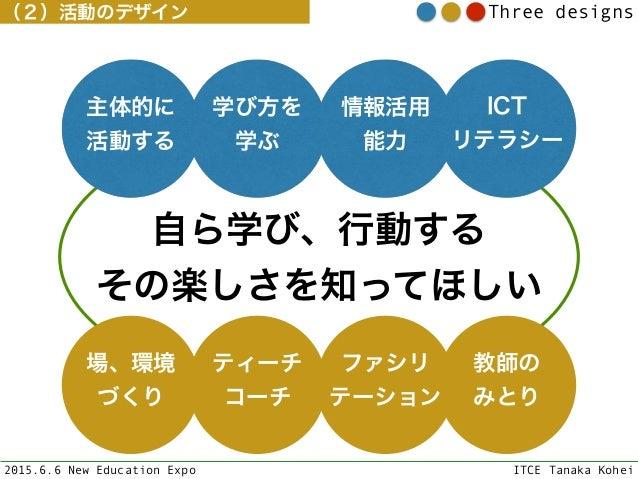 2015.6.6 New Education Expo ITCE Tanaka Kohei Three designs(2)活動のデザイン 自ら学び、行動する その楽しさを知ってほしい 学び方を 学ぶ 情報活用 能力 ICT リテラシー 主体...