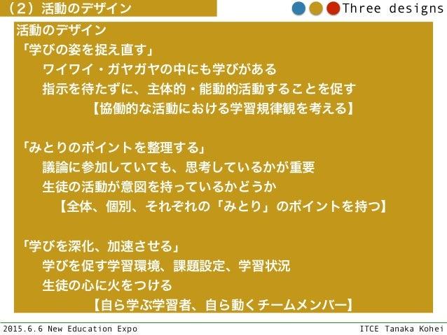 2015.6.6 New Education Expo ITCE Tanaka Kohei Three designs(2)活動のデザイン 活動のデザイン 「学びの姿を捉え直す」 ワイワイ・ガヤガヤの中にも学びがある 指示を待たずに、...