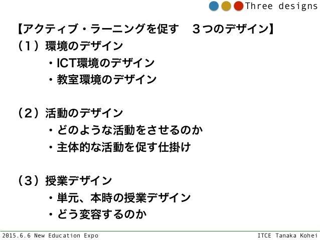 2015.6.6 New Education Expo ITCE Tanaka Kohei Three designs 【アクティブ・ラーニングを促す3つのデザイン】 (1)環境のデザイン ・ICT環境のデザイン ・教室環境のデザ...