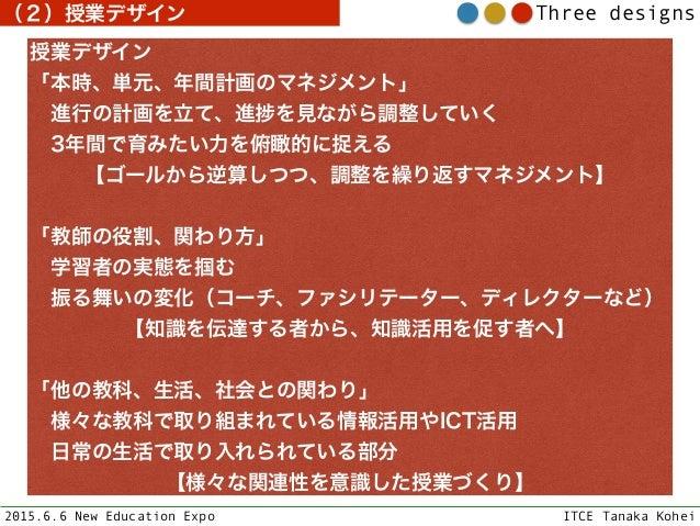 2015.6.6 New Education Expo ITCE Tanaka Kohei Three designs 授業デザイン 「本時、単元、年間計画のマネジメント」 進行の計画を立て、進 を見ながら調整していく 3年間で育みたい...