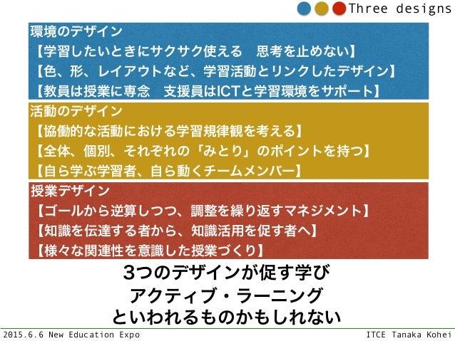 2015.6.6 New Education Expo ITCE Tanaka Kohei Three designs 環境のデザイン 【学習したいときにサクサク使える思考を止めない】 【色、形、レイアウトなど、学習活動とリンクしたデザイ...