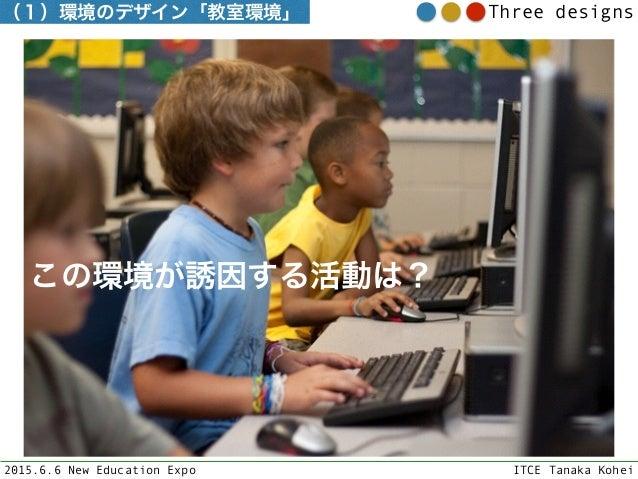 2015.6.6 New Education Expo ITCE Tanaka Kohei Three designs この環境が誘因する活動は? (1)環境のデザイン「教室環境」