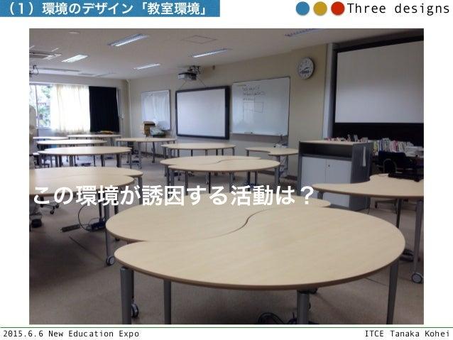 2015.6.6 New Education Expo ITCE Tanaka Kohei Three designs(1)環境のデザイン「教室環境」 この環境が誘因する活動は?