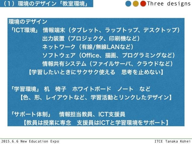 2015.6.6 New Education Expo ITCE Tanaka Kohei Three designs 環境のデザイン 「ICT環境」 情報端末(タブレット、ラップトップ、デスクトップ) 出力装置(プロジェクタ、印...