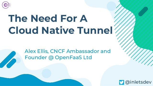 The Need For A Cloud Native Tunnel Alex Ellis, CNCF Ambassador and Founder @ OpenFaaS Ltd inlets @inletsdev
