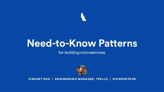 VINCENT KOK | ENGINEERING MANAGER, TRELLO | @VINCENTKOK Need-to-Know Patterns for building microservices