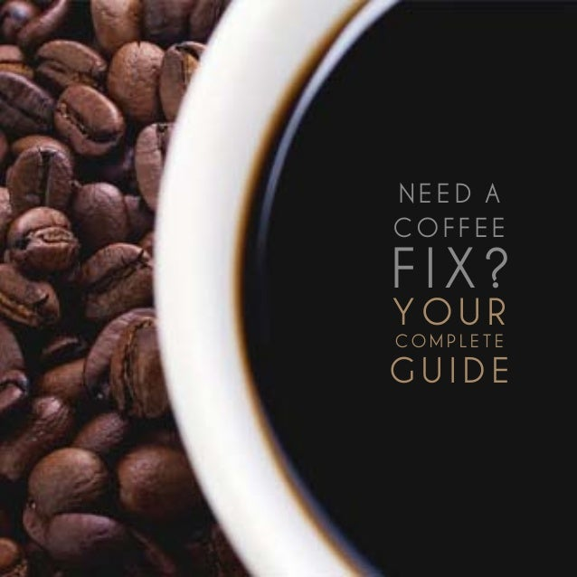 Need a COFFEE fix? Your complete guide 1Y o u rco m p l e t eg u i d eNe e d aC O F F EEf i x ?