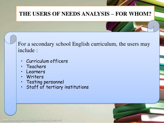 THE USERS OF NEEDS ANALYSIS – FOR WHOM? For a secondary school English curriculum, the users may include : • Curriculum of...