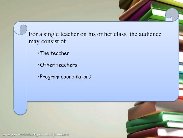 For a single teacher on his or her class, the audience may consist of •The teacher •Other teachers •Program coordinators