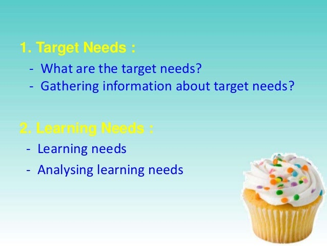 1. Target Needs : - What are the target needs? - Gathering information about target needs? 2. Learning Needs : - Learning ...