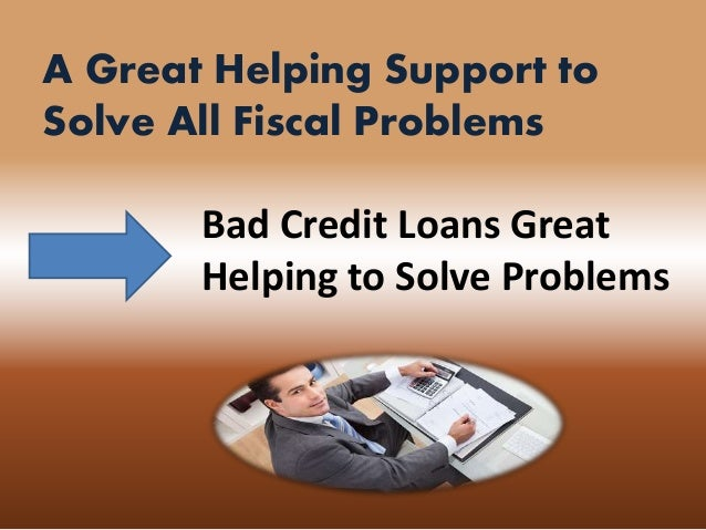 A Great Helping Support to Solve All Fiscal Problems Bad Credit Loans Great Helping to Solve Problems