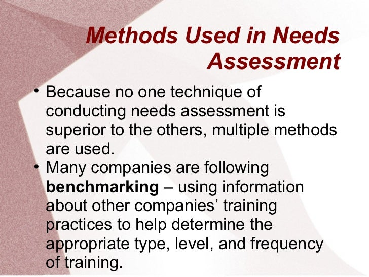 Methods Used in Needs                Assessment• Because no one technique of  conducting needs assessment is  superior to ...