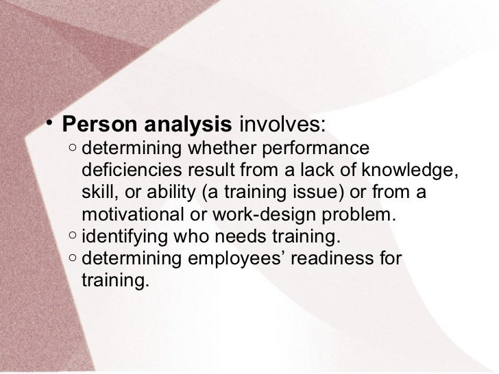 • Person analysis involves:  o determining whether performance    deficiencies result from a lack of knowledge,    skill, ...